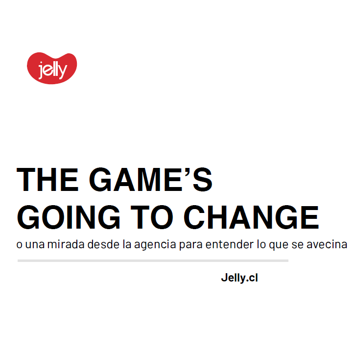 Estudio: THE GAME'S GOING TO CHANGE o una mirada desde la agencia para entender lo que se avecinaAgencia Jelly